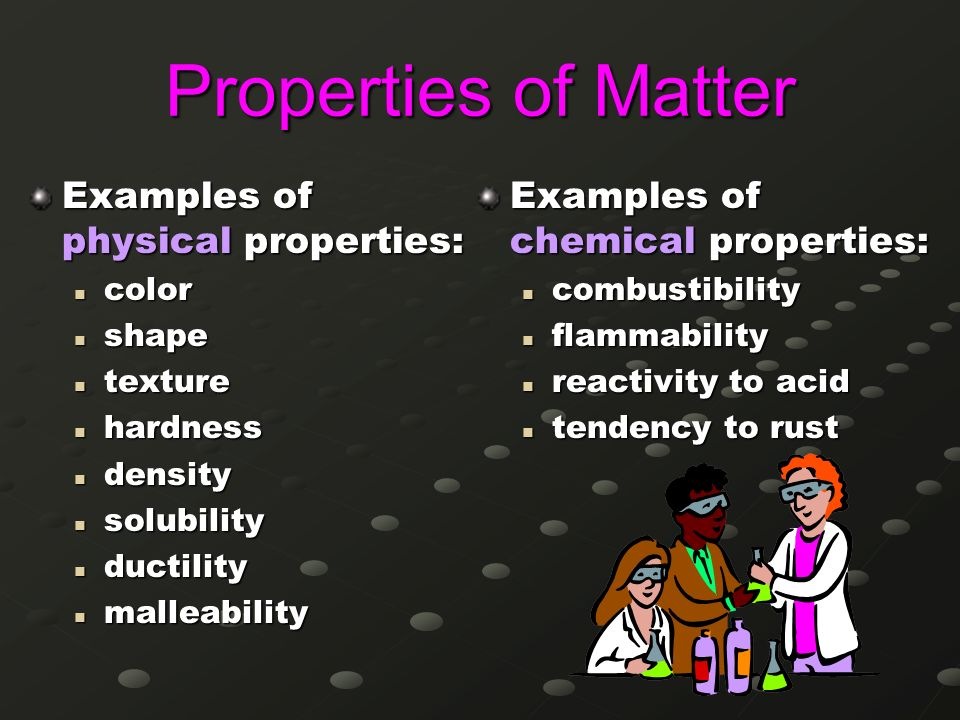 Properties of Matter Examples of physical properties: