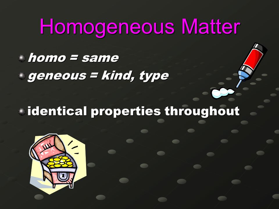 Homogeneous Matter homo = same geneous = kind, type