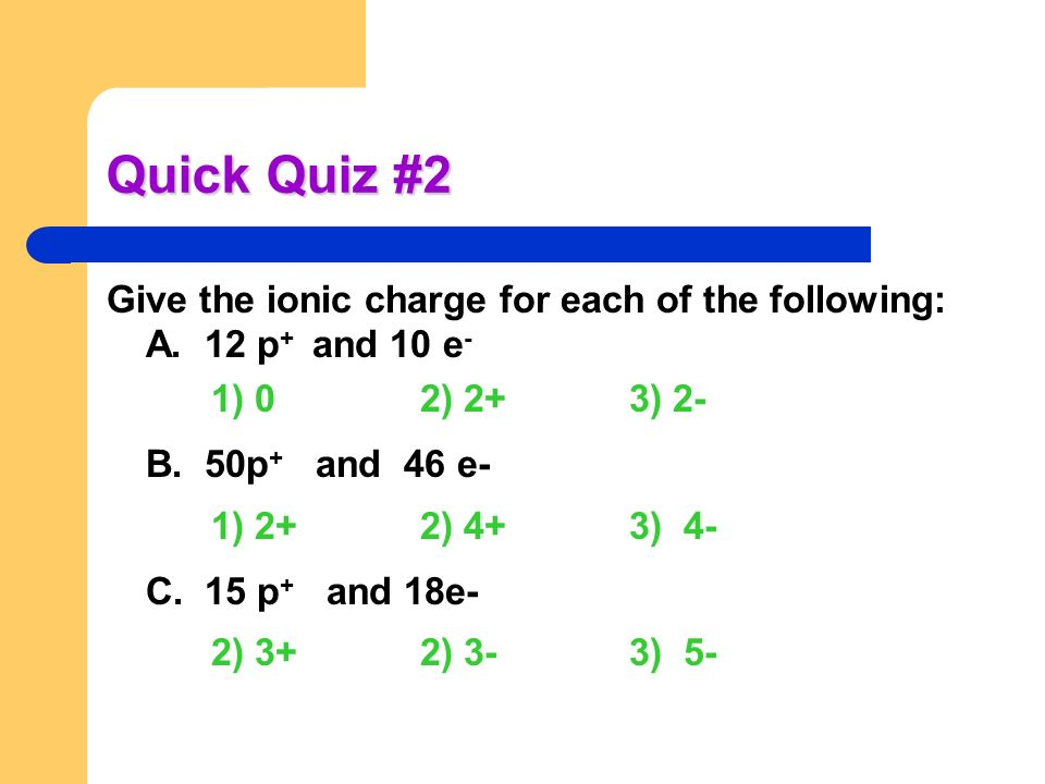 Quick Quiz #2 Give the ionic charge for each of the following: