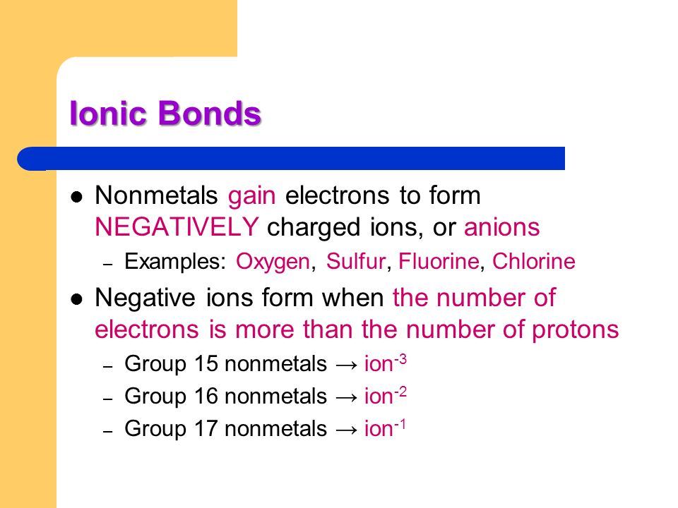 Ionic Bonds Nonmetals gain electrons to form NEGATIVELY charged ions, or anions. Examples: Oxygen, Sulfur, Fluorine, Chlorine.