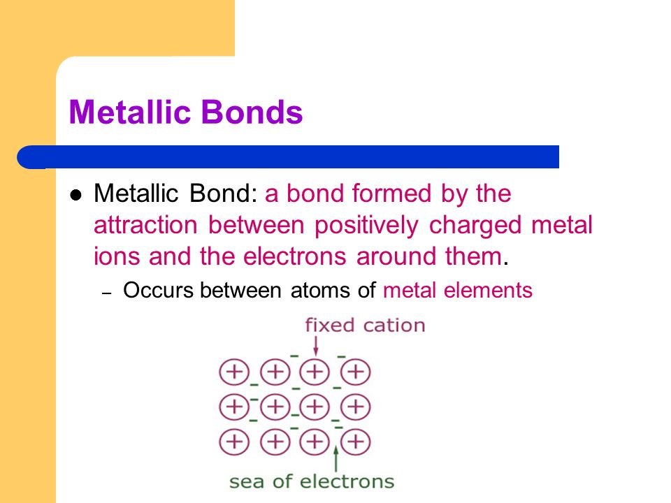 Metallic Bonds Metallic Bond: a bond formed by the attraction between positively charged metal ions and the electrons around them.
