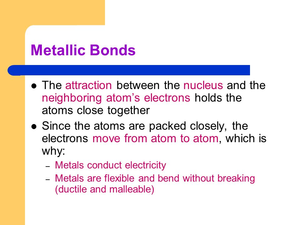 Metallic Bonds The attraction between the nucleus and the neighboring atom's electrons holds the atoms close together.