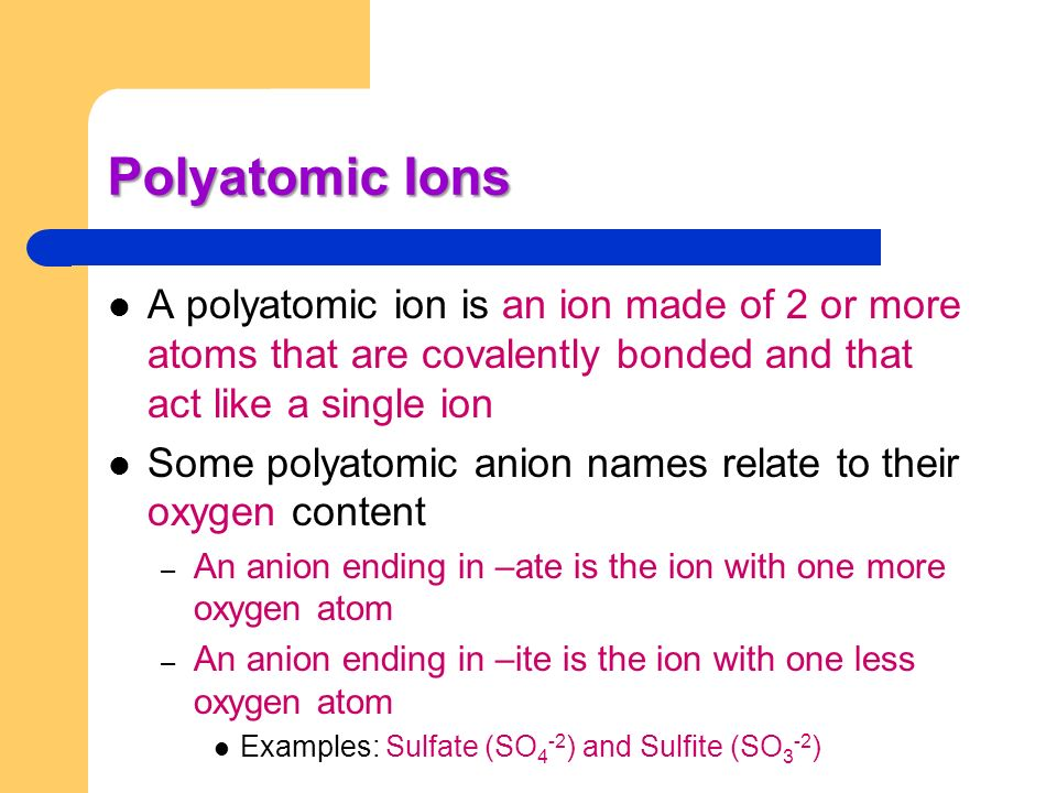Polyatomic Ions A polyatomic ion is an ion made of 2 or more atoms that are covalently bonded and that act like a single ion.
