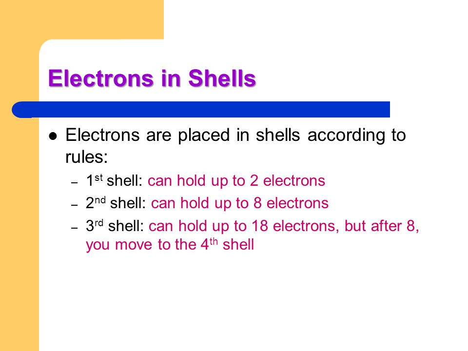 Electrons in Shells Electrons are placed in shells according to rules: