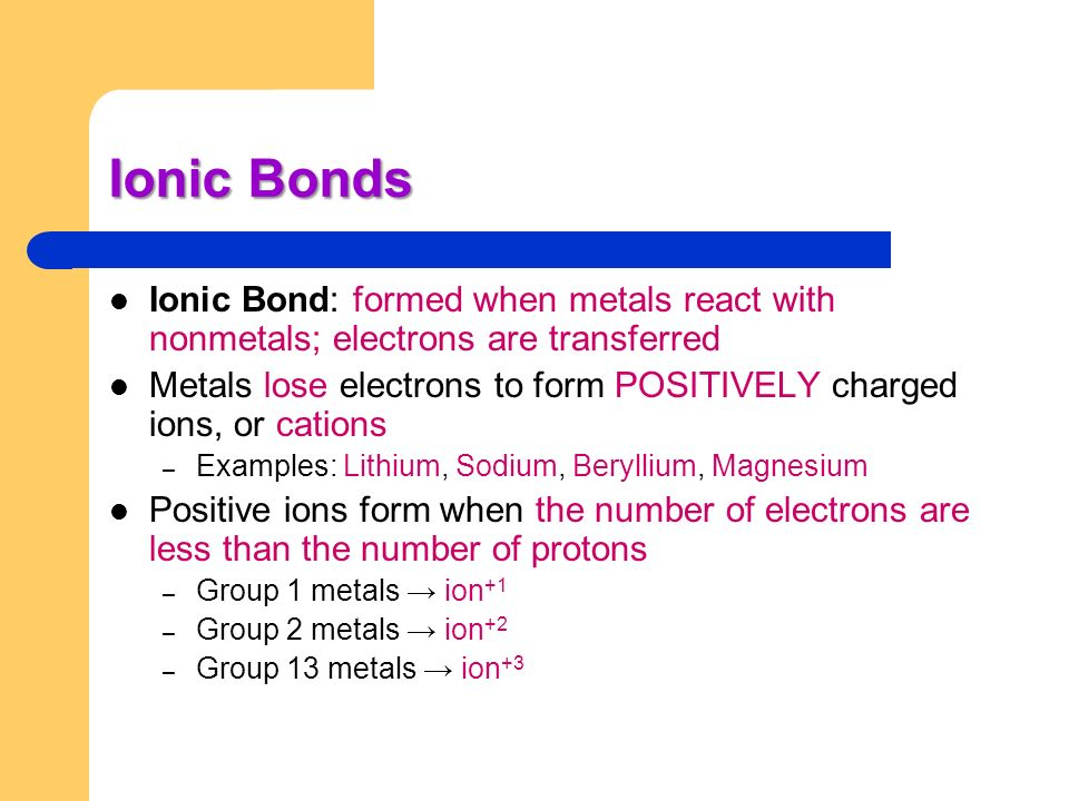 Ionic Bonds Ionic Bond: formed when metals react with nonmetals; electrons are transferred.