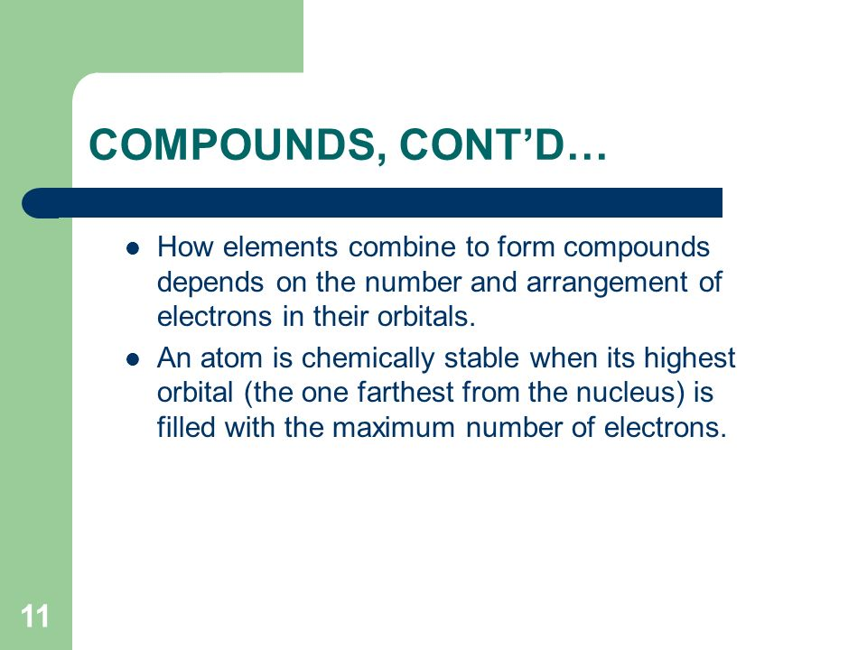 COMPOUNDS, CONT'D… How elements combine to form compounds depends on the number and arrangement of electrons in their orbitals.