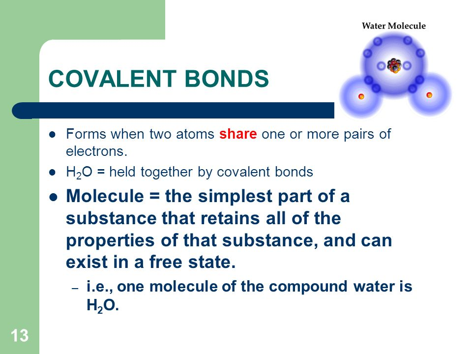 COVALENT BONDS Forms when two atoms share one or more pairs of electrons. H2O = held together by covalent bonds.