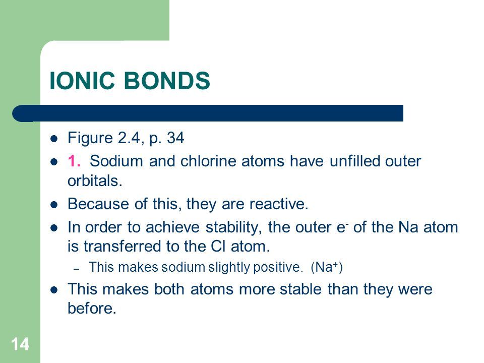IONIC BONDS Figure 2.4, p Sodium and chlorine atoms have unfilled outer orbitals. Because of this, they are reactive.
