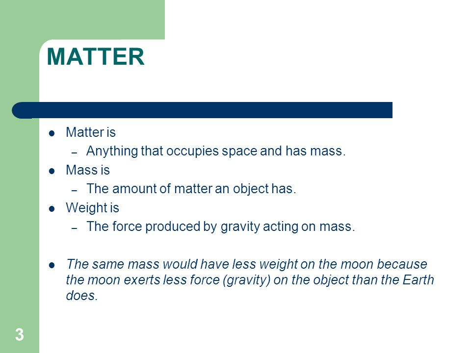 MATTER Matter is Anything that occupies space and has mass. Mass is