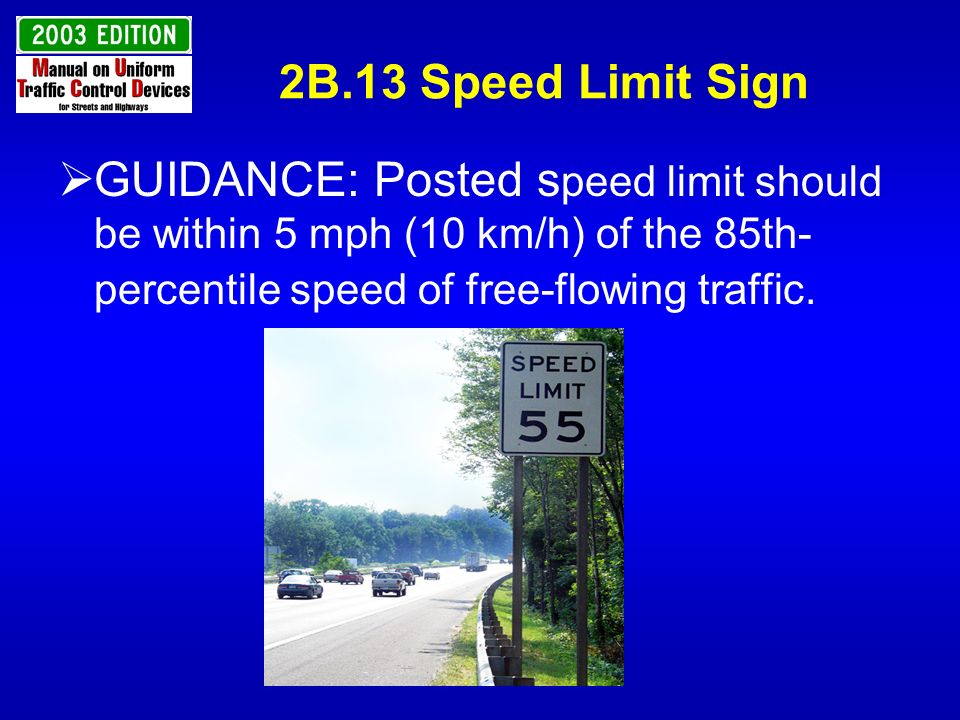 2B.13 Speed Limit Sign GUIDANCE: Posted speed limit should be within 5 mph (10 km/h) of the 85th-percentile speed of free-flowing traffic.