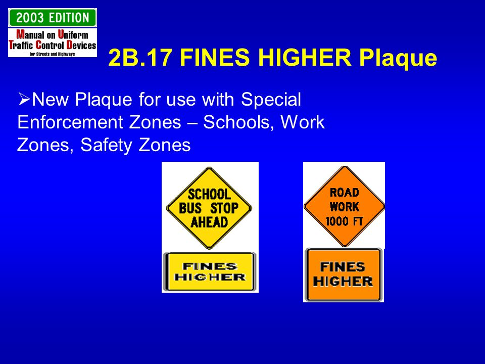 2B.17 FINES HIGHER Plaque New Plaque for use with Special Enforcement Zones – Schools, Work Zones, Safety Zones.