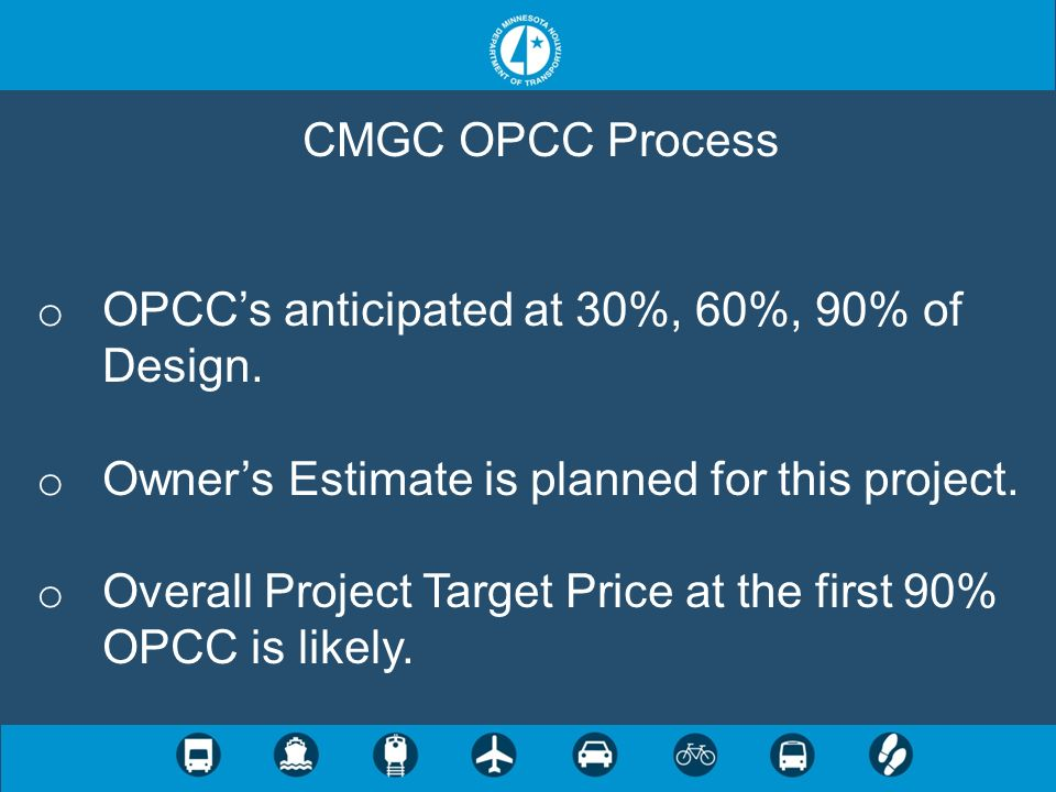 CMGC OPCC Process OPCC's anticipated at 30%, 60%, 90% of Design. Owner's Estimate is planned for this project.