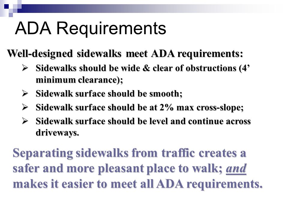 ADA Requirements Well-designed sidewalks meet ADA requirements: Sidewalks should be wide & clear of obstructions (4' minimum clearance);