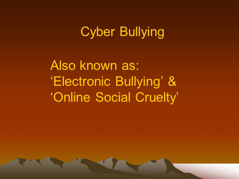 Cyber Bullying Also known as: 'Electronic Bullying' & 'Online Social Cruelty'