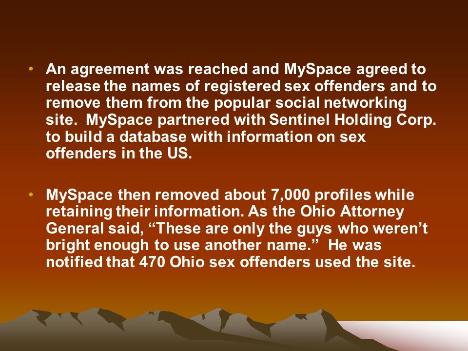 An agreement was reached and MySpace agreed to release the names of registered sex offenders and to remove them from the popular social networking site. MySpace partnered with Sentinel Holding Corp. to build a database with information on sex offenders in the US.