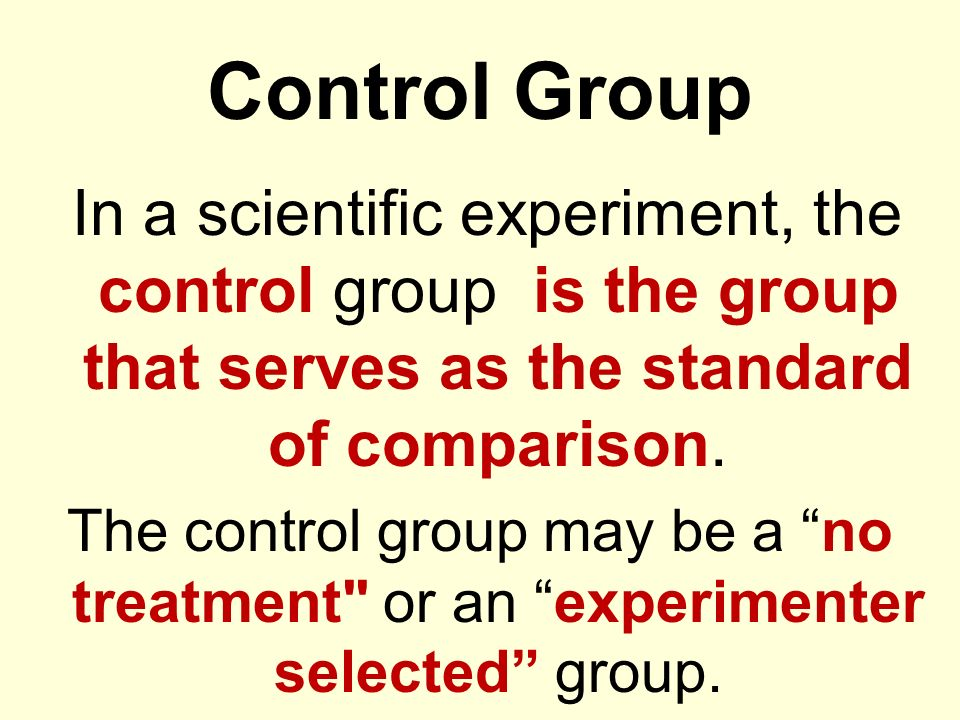 Control Group In a scientific experiment, the control group is the group that serves as the standard of comparison.