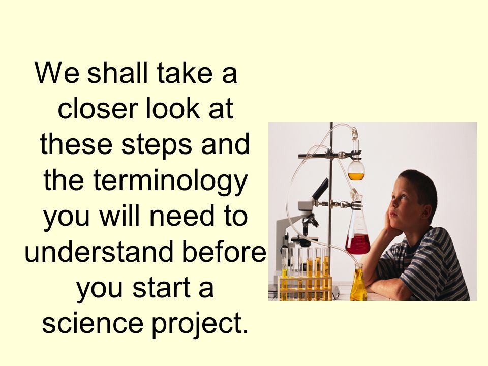 We shall take a closer look at these steps and the terminology you will need to understand before you start a science project.