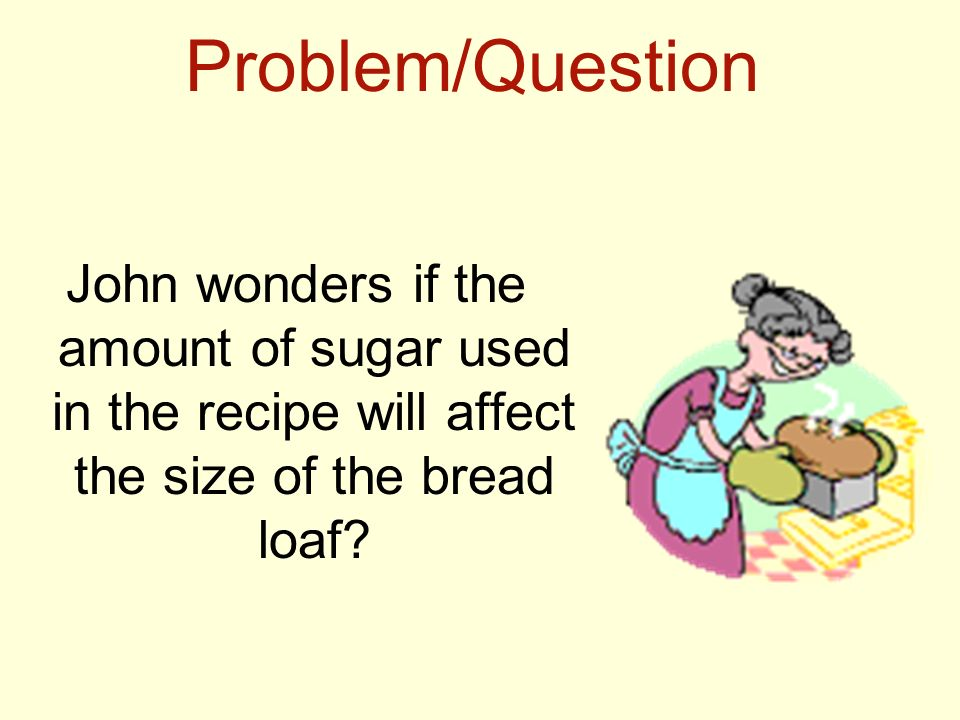 Problem/Question John wonders if the amount of sugar used in the recipe will affect the size of the bread loaf