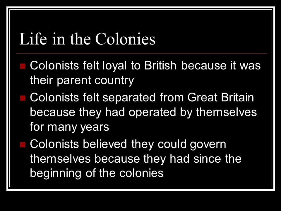 Life in the Colonies Colonists felt loyal to British because it was their parent country.