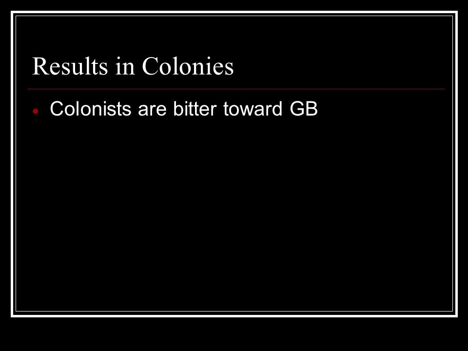 Results in Colonies Colonists are bitter toward GB