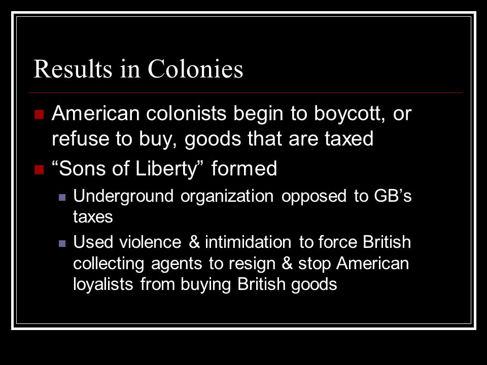Results in Colonies American colonists begin to boycott, or refuse to buy, goods that are taxed. Sons of Liberty formed.