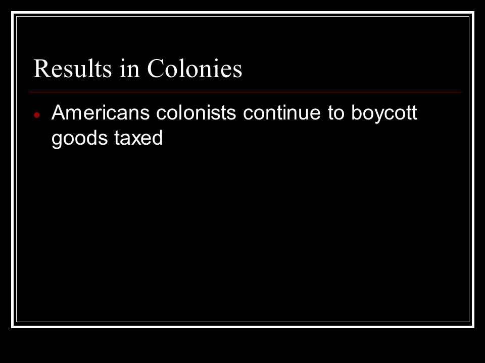 Results in Colonies Americans colonists continue to boycott goods taxed
