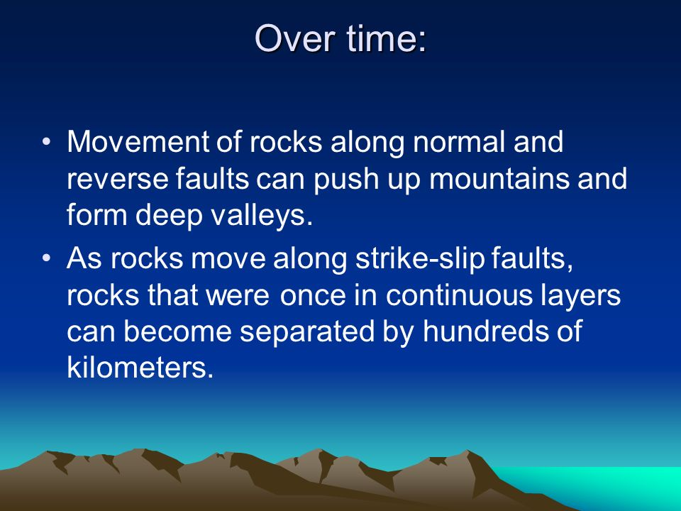 Over time: Movement of rocks along normal and reverse faults can push up mountains and form deep valleys.