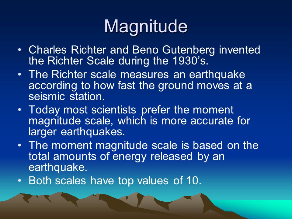 Magnitude Charles Richter and Beno Gutenberg invented the Richter Scale during the 1930's.