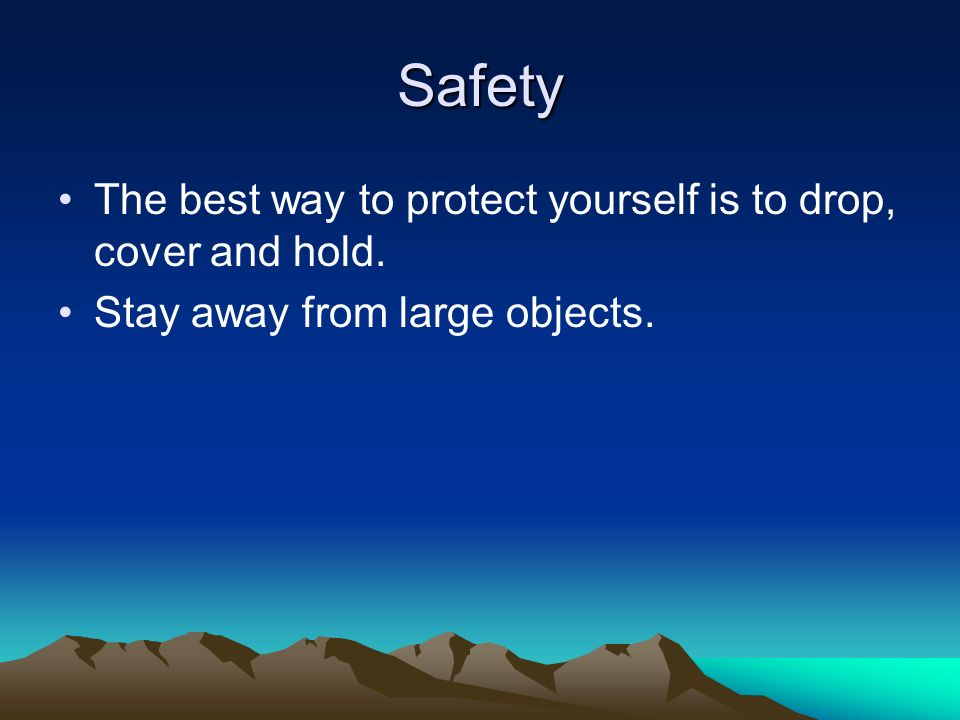 Safety The best way to protect yourself is to drop, cover and hold.
