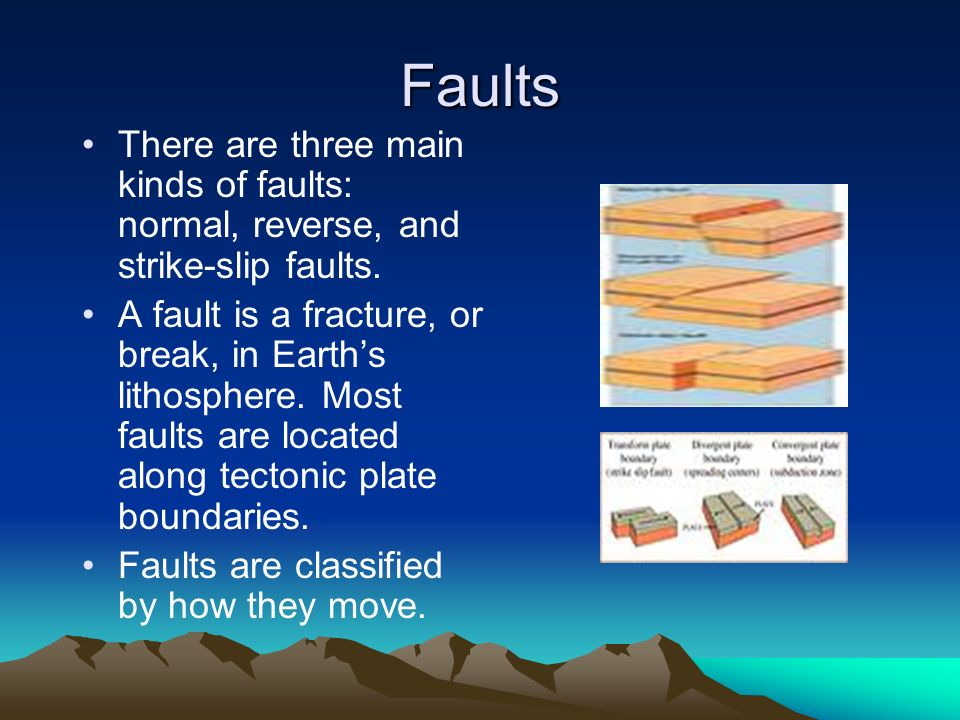 Faults There are three main kinds of faults: normal, reverse, and strike-slip faults.