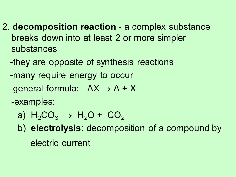 2. decomposition reaction - a complex substance breaks down into at least 2 or more simpler substances