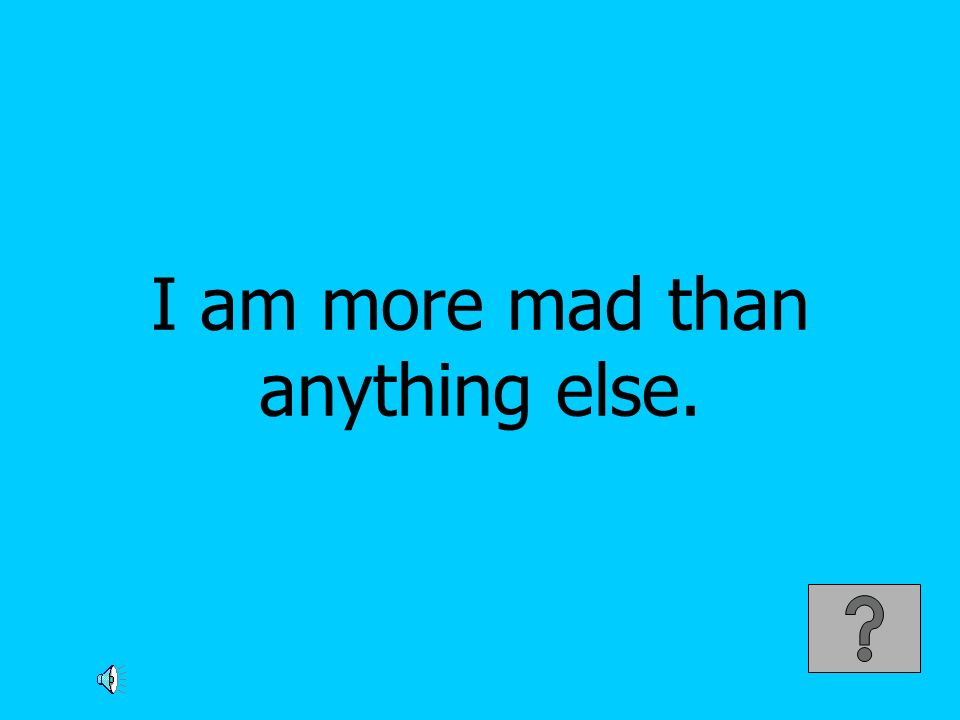 I am more mad than anything else.