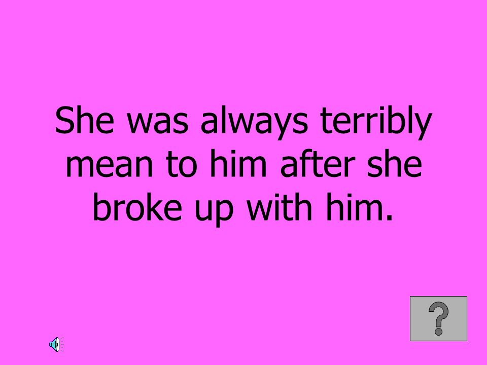 She was always terribly mean to him after she broke up with him.