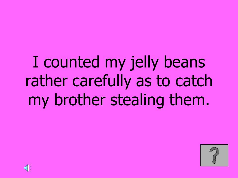 I counted my jelly beans rather carefully as to catch my brother stealing them.