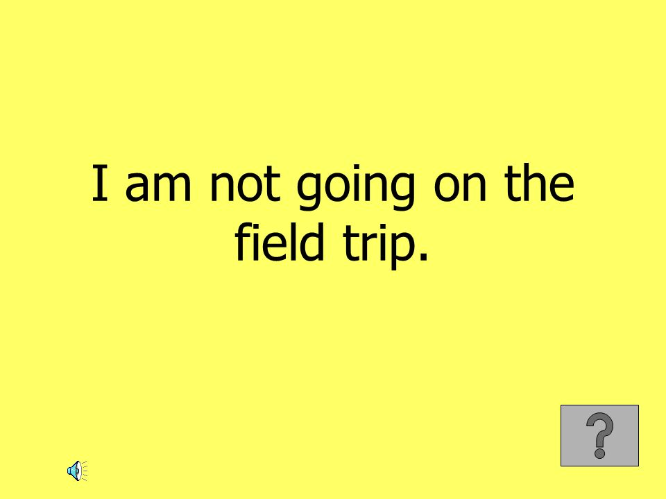 I am not going on the field trip.