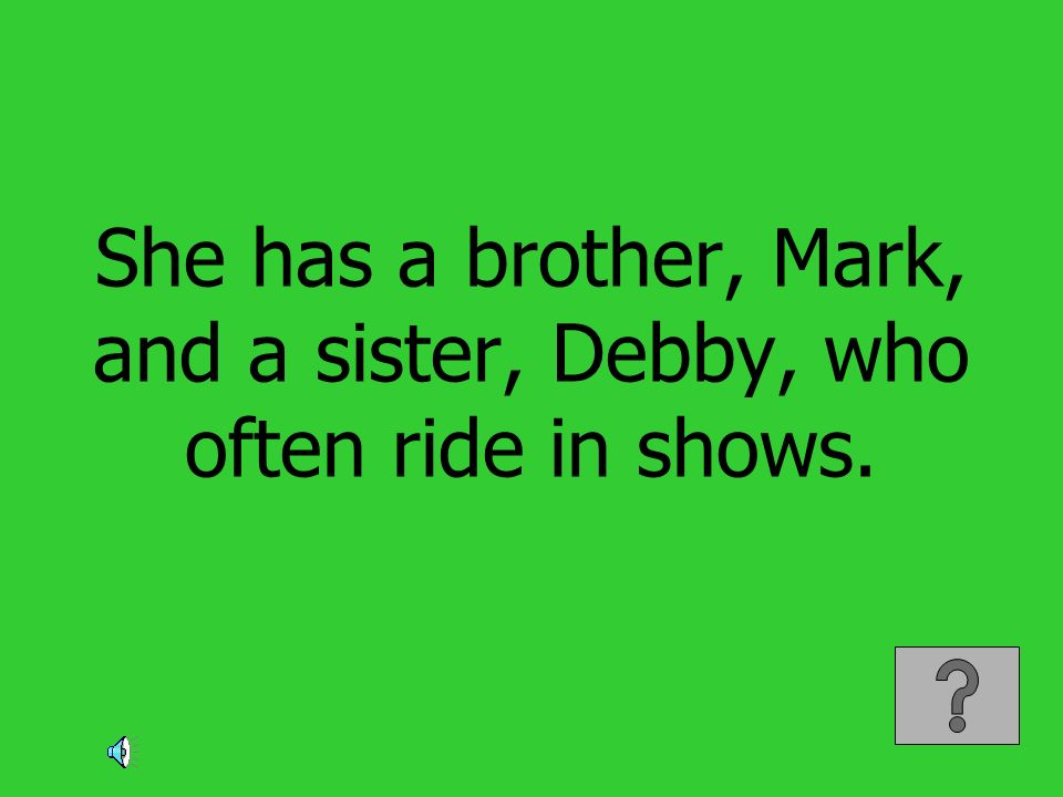 She has a brother, Mark, and a sister, Debby, who often ride in shows.
