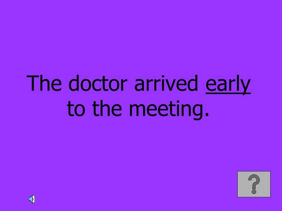 The doctor arrived early to the meeting.