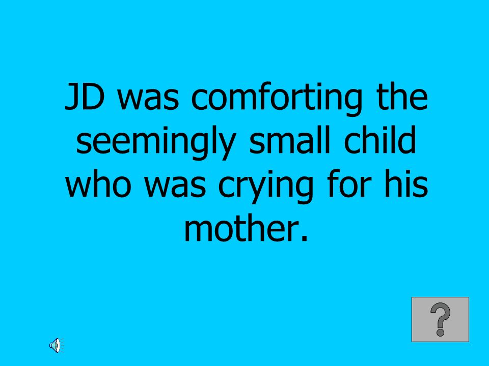JD was comforting the seemingly small child who was crying for his mother.