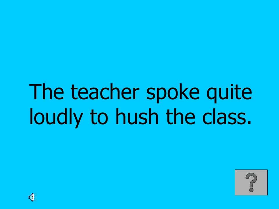 The teacher spoke quite loudly to hush the class.
