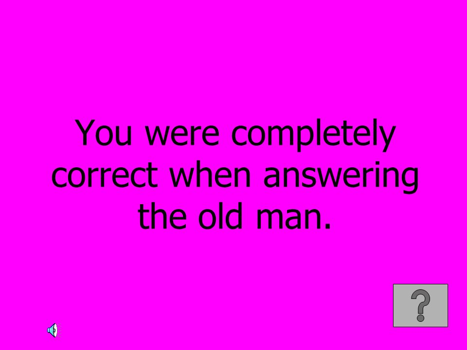 You were completely correct when answering the old man.