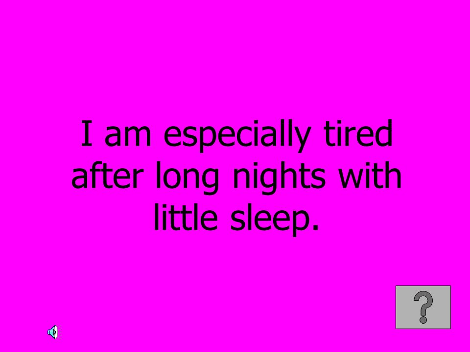 I am especially tired after long nights with little sleep.