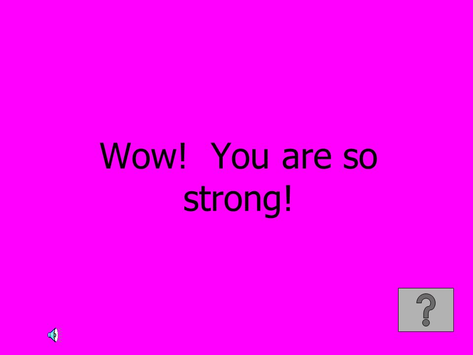 Wow! You are so strong!