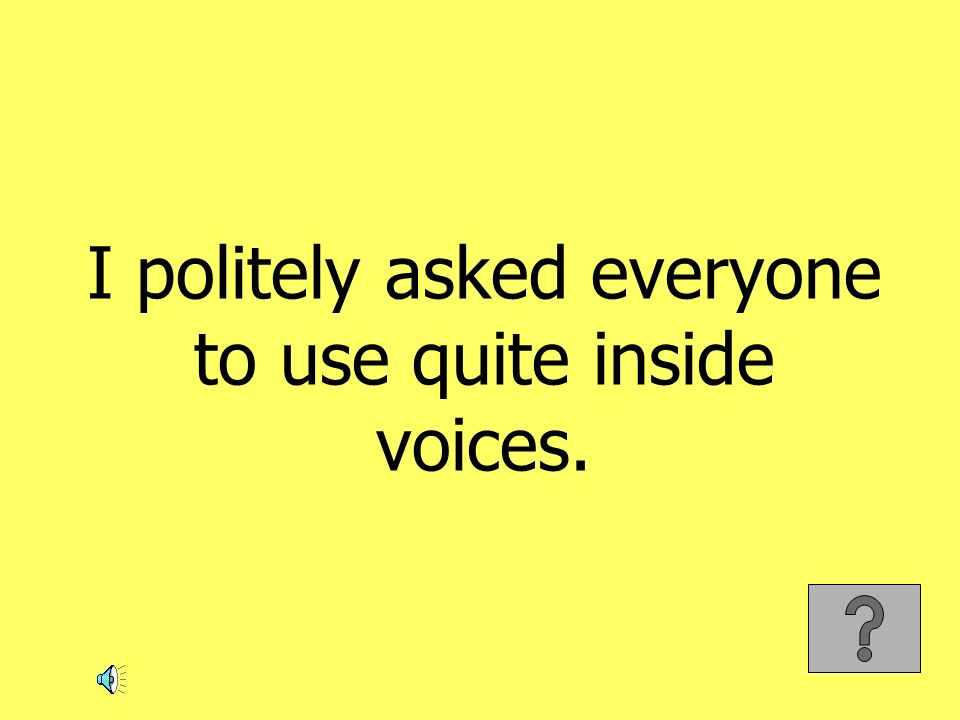 I politely asked everyone to use quite inside voices.