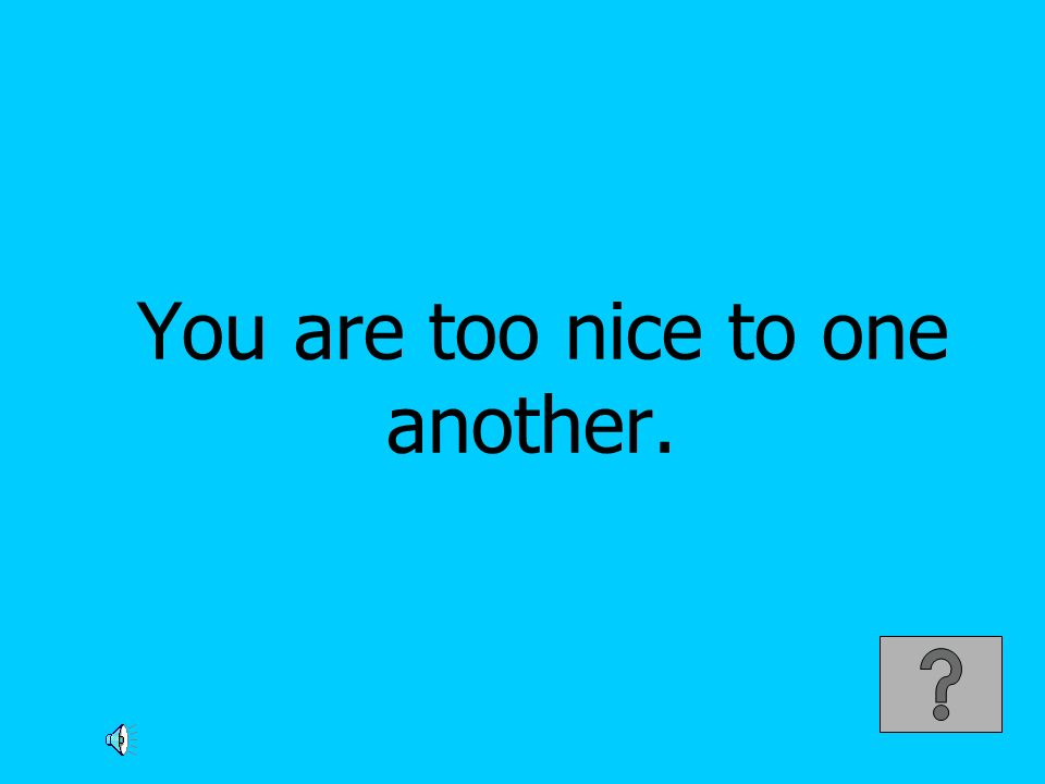 You are too nice to one another.