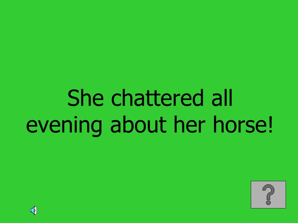 She chattered all evening about her horse!