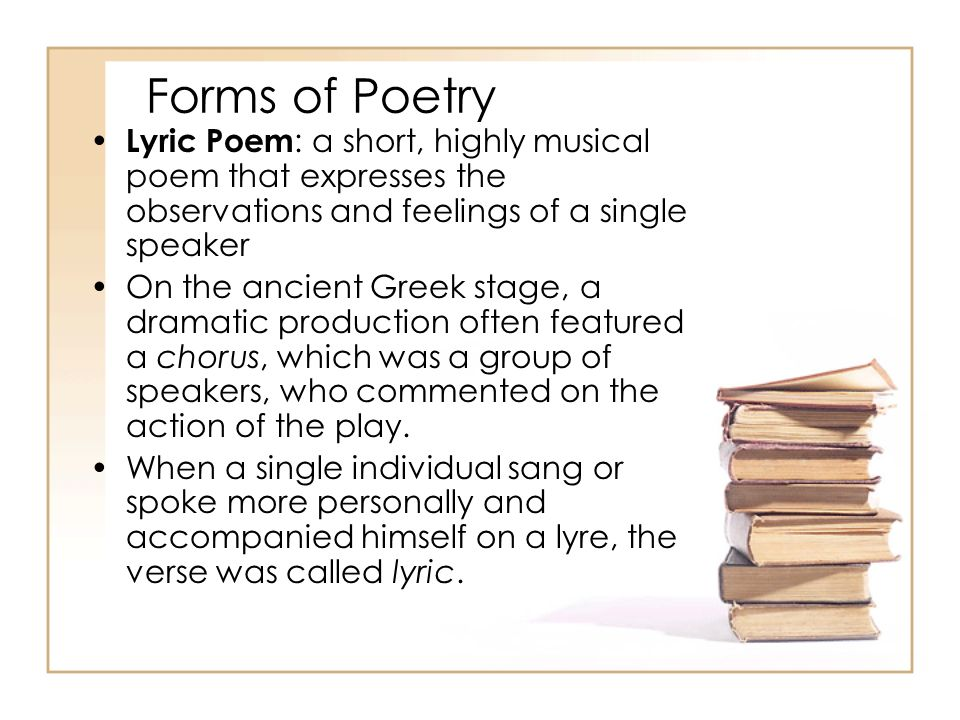 Forms of Poetry Lyric Poem: a short, highly musical poem that expresses the observations and feelings of a single speaker.