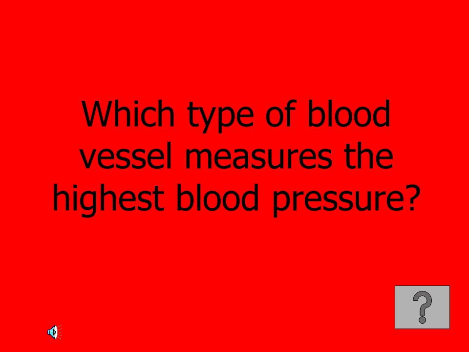 Which type of blood vessel measures the highest blood pressure