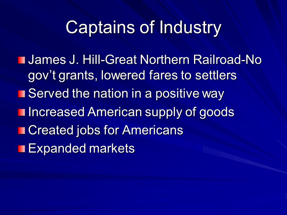 Captains of Industry James J. Hill-Great Northern Railroad-No gov't grants, lowered fares to settlers.