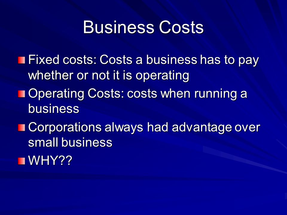 Business Costs Fixed costs: Costs a business has to pay whether or not it is operating. Operating Costs: costs when running a business.