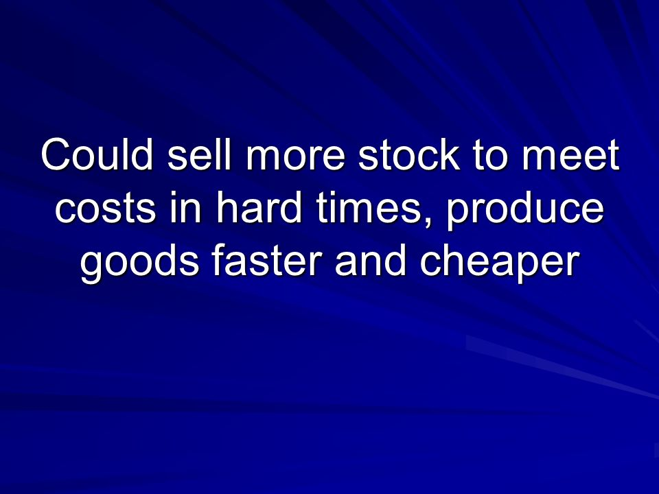 Could sell more stock to meet costs in hard times, produce goods faster and cheaper